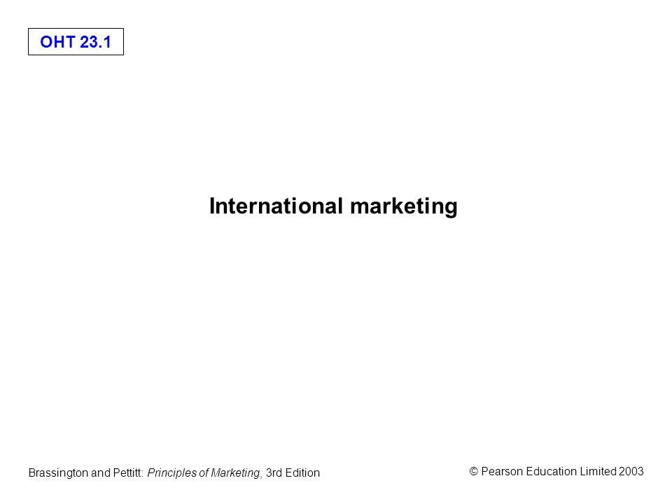 OHT 23.1 © Pearson Education Limited 2003 Brassington and Pettitt: Principles of Marketing, 3rd Edition International marketing