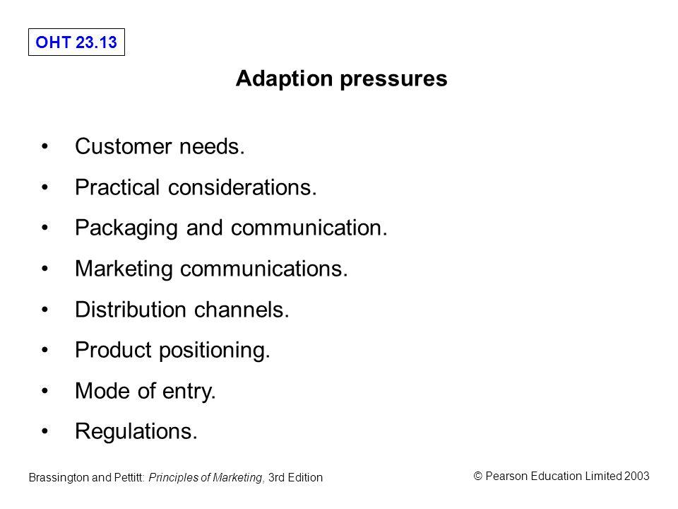 OHT 23.13 © Pearson Education Limited 2003 Brassington and Pettitt: Principles of Marketing, 3rd Edition Adaption pressures Customer needs.