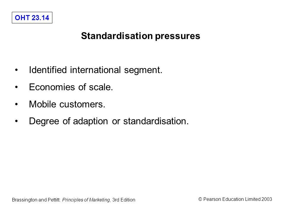 OHT 23.14 © Pearson Education Limited 2003 Brassington and Pettitt: Principles of Marketing, 3rd Edition Standardisation pressures Identified international segment.