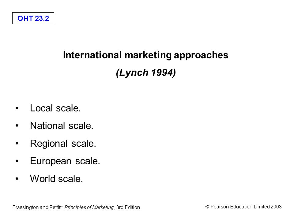 OHT 23.2 © Pearson Education Limited 2003 Brassington and Pettitt: Principles of Marketing, 3rd Edition International marketing approaches (Lynch 1994) Local scale.