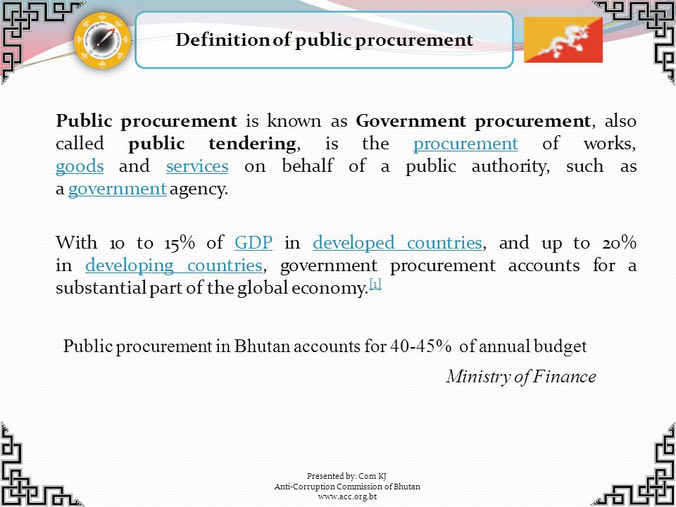 Principle of public procurement Presented by: Com KJ Anti-Corruption Commission of Bhutan www.acc.org.bt Public procurement is based on fundamental principle of value for money Value for money is secured through an open competitive bidding process Open competitive bidding process is to capture the market efficiency Open competitive bidding process is to give fair and equal access to all legitimate firms Open competitive bidding process requires safeguards due to the interface between people, money, resources and market Rules and regulations provide the framework within which the processes are to be completed