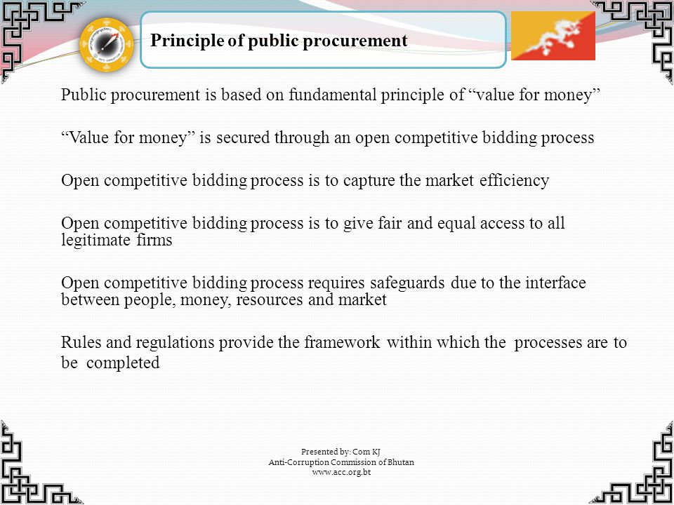 Principle of public procurement Presented by: Com KJ Anti-Corruption Commission of Bhutan www.acc.org.bt Public procurement is based on fundamental pr