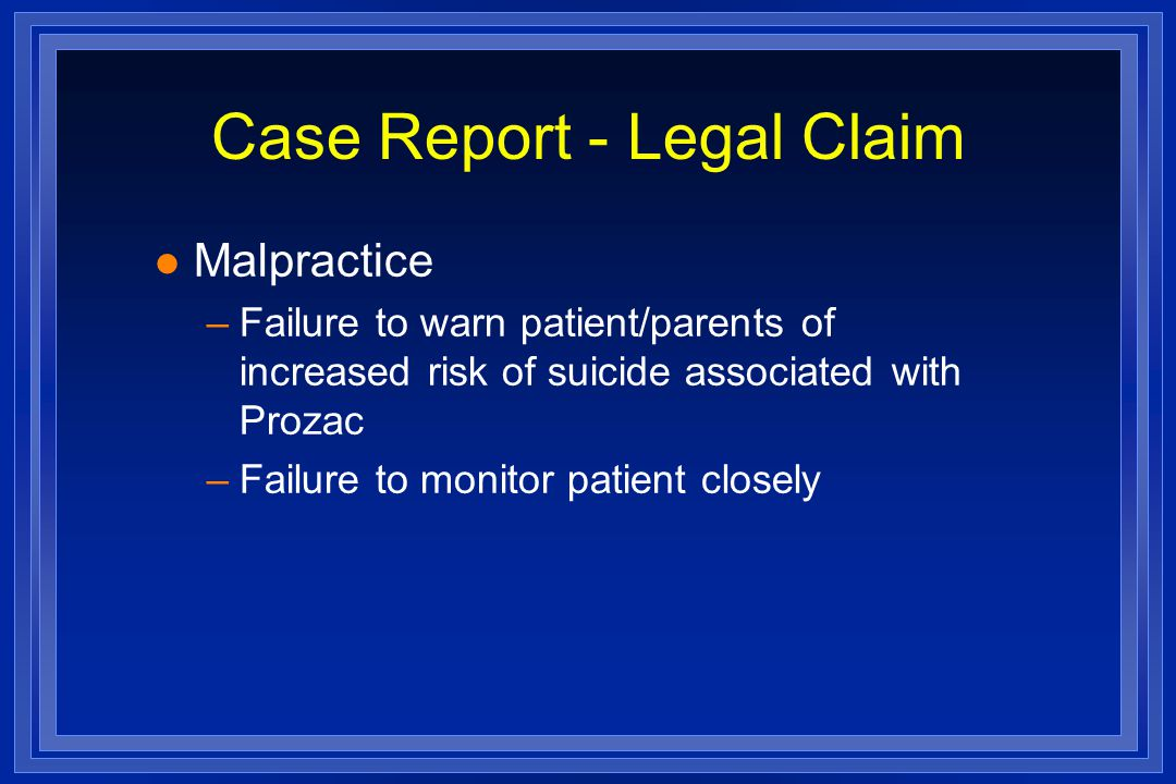 Case Report - Legal Claim l Malpractice –Failure to warn patient/parents of increased risk of suicide associated with Prozac –Failure to monitor patient closely