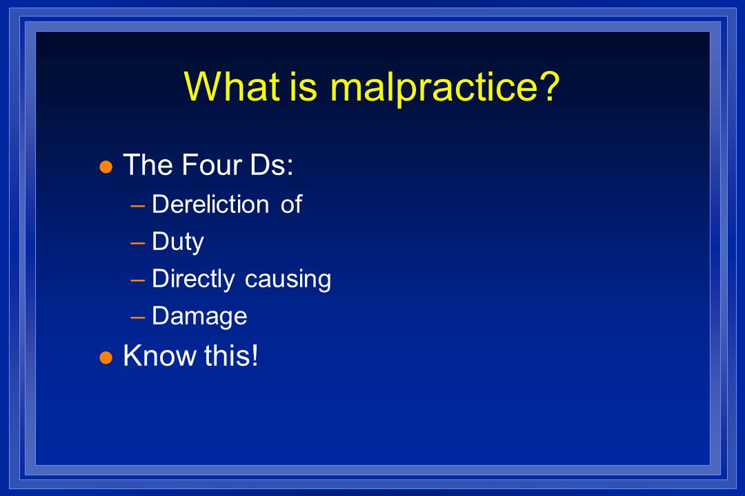 What is malpractice l The Four Ds: –Dereliction of –Duty –Directly causing –Damage l Know this!