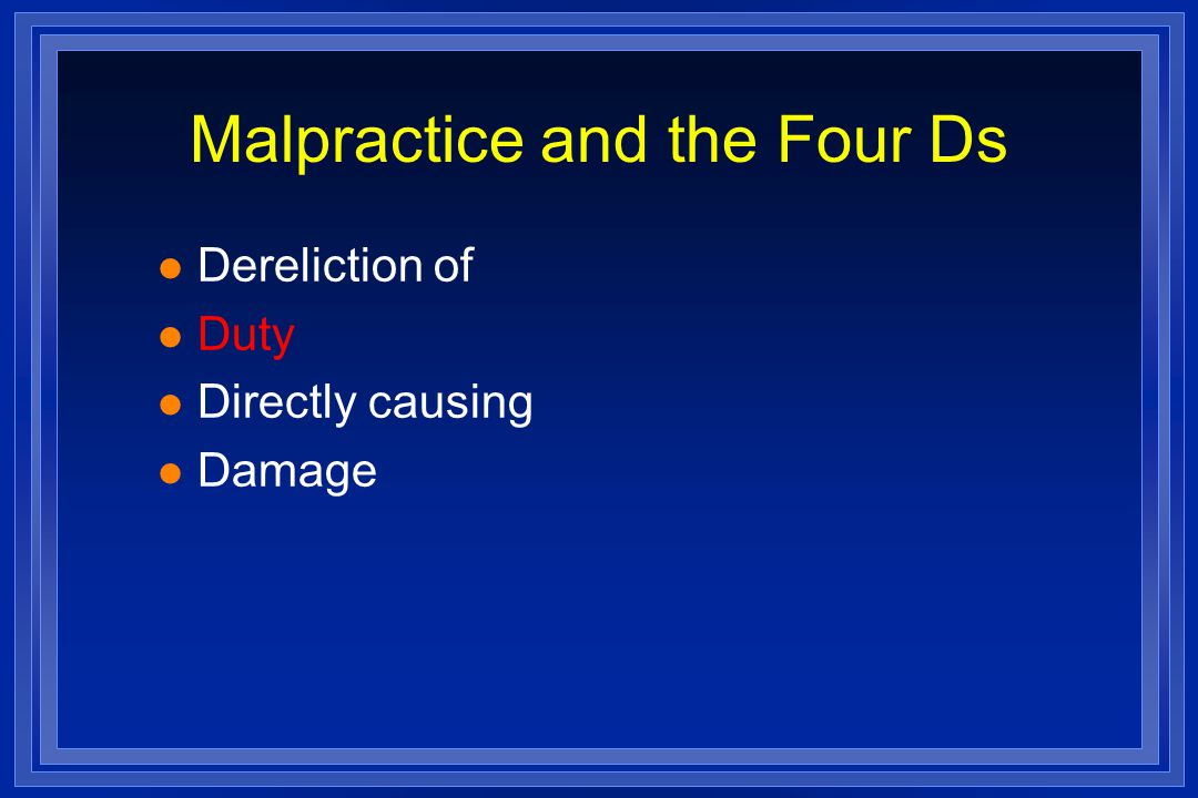 Malpractice and the Four Ds l Dereliction of l Duty l Directly causing l Damage