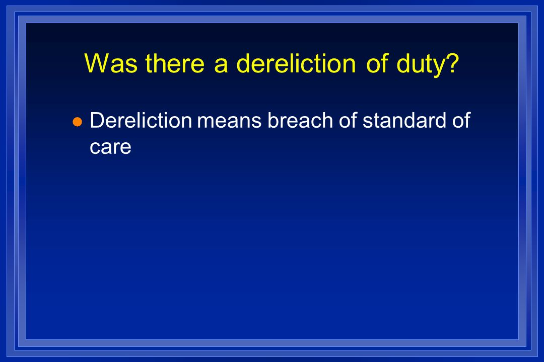 Was there a dereliction of duty l Dereliction means breach of standard of care