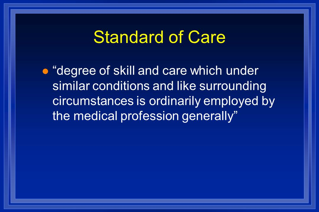 Standard of Care l degree of skill and care which under similar conditions and like surrounding circumstances is ordinarily employed by the medical profession generally
