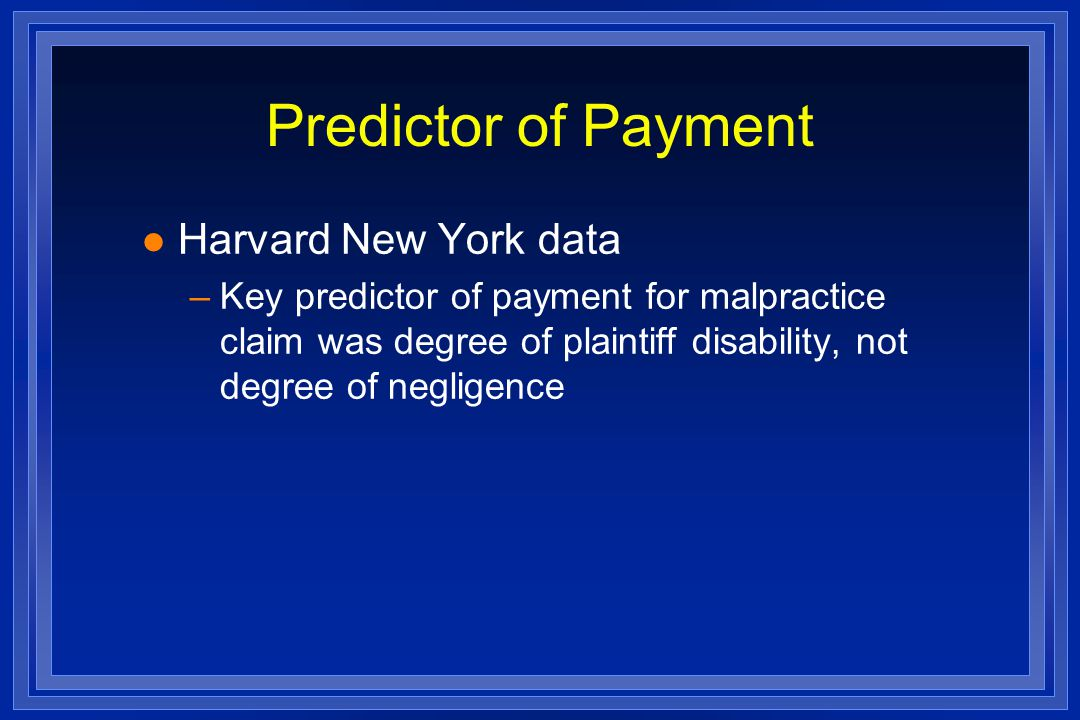 Predictor of Payment l Harvard New York data –Key predictor of payment for malpractice claim was degree of plaintiff disability, not degree of negligence