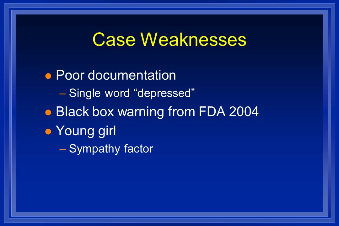 Case Weaknesses l Poor documentation –Single word depressed l Black box warning from FDA 2004 l Young girl –Sympathy factor