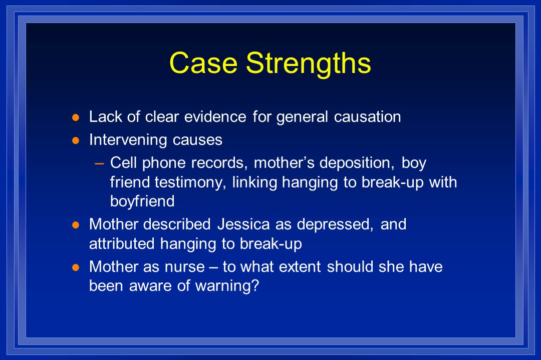 Case Strengths l Lack of clear evidence for general causation l Intervening causes –Cell phone records, mothers deposition, boy friend testimony, linking hanging to break-up with boyfriend l Mother described Jessica as depressed, and attributed hanging to break-up l Mother as nurse – to what extent should she have been aware of warning