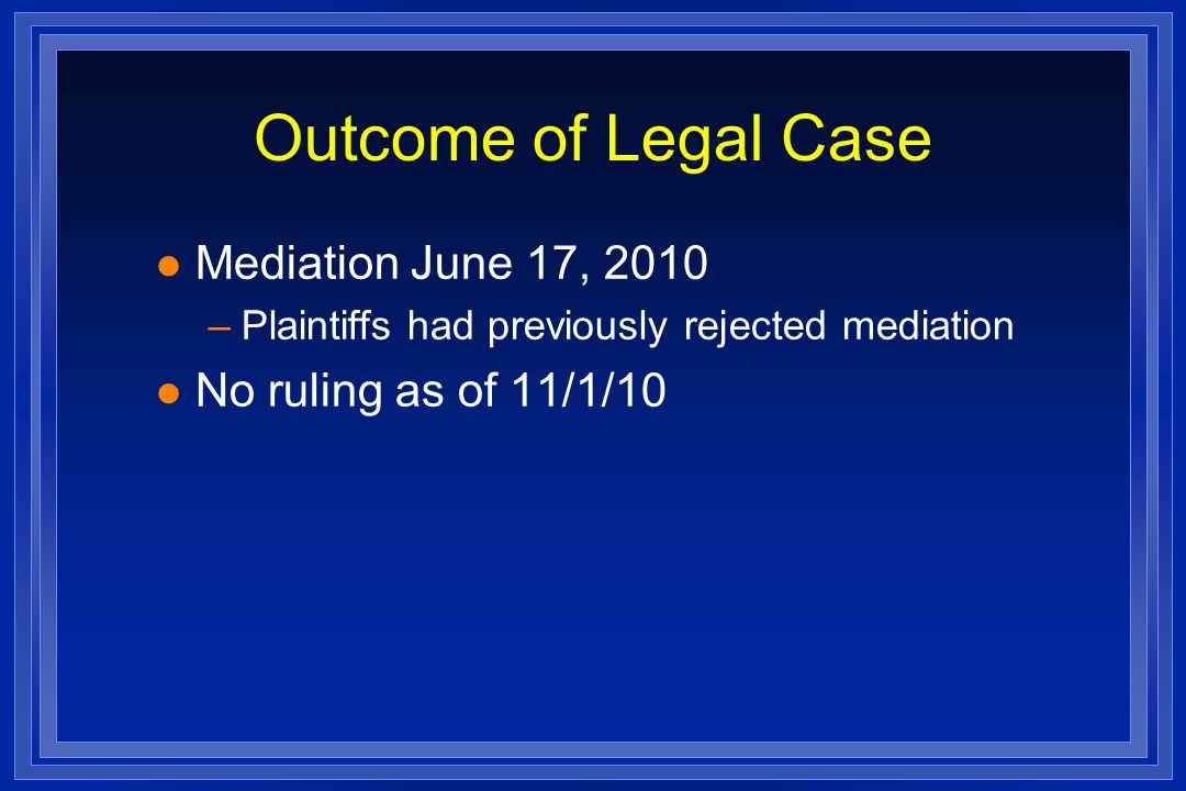 Outcome of Legal Case l Mediation June 17, 2010 –Plaintiffs had previously rejected mediation l No ruling as of 11/1/10