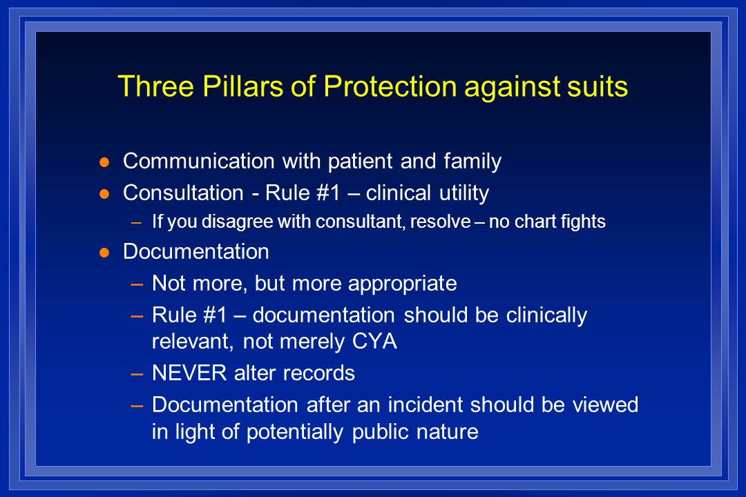 Three Pillars of Protection against suits l Communication with patient and family l Consultation - Rule #1 – clinical utility –If you disagree with consultant, resolve – no chart fights l Documentation –Not more, but more appropriate –Rule #1 – documentation should be clinically relevant, not merely CYA –NEVER alter records –Documentation after an incident should be viewed in light of potentially public nature