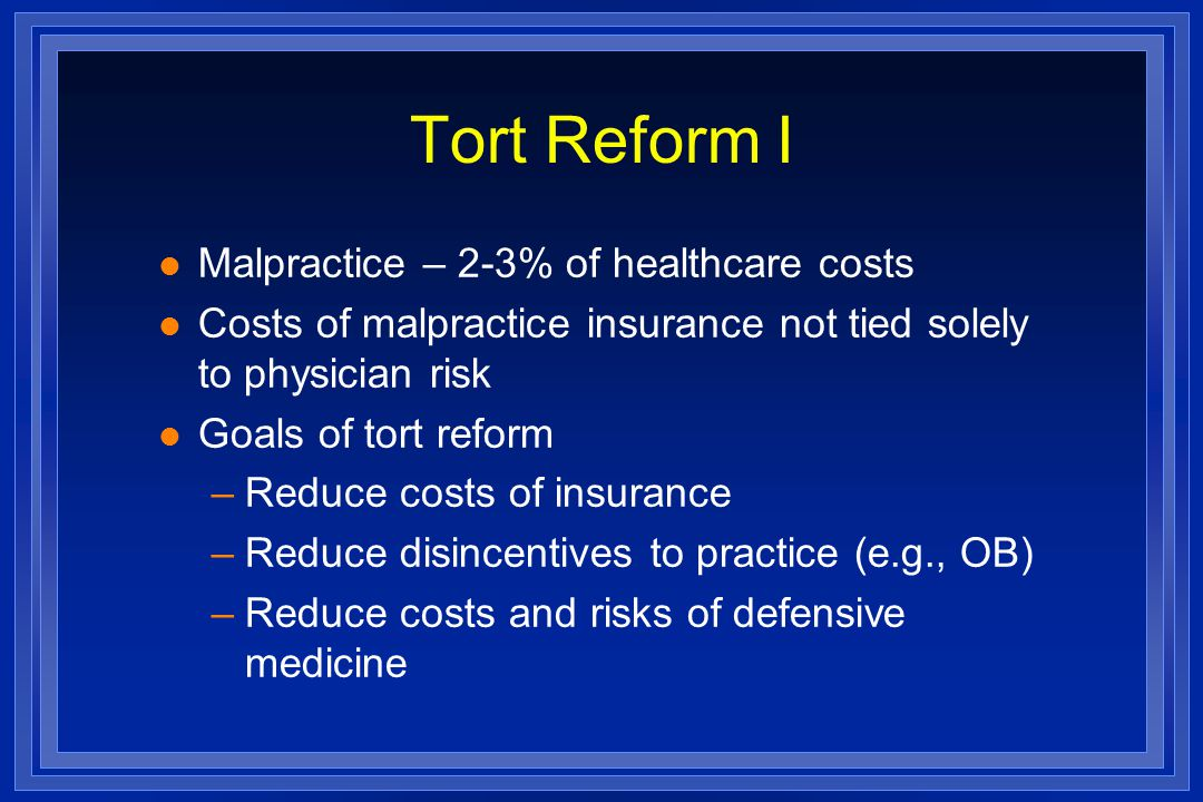 Tort Reform I l Malpractice – 2-3% of healthcare costs l Costs of malpractice insurance not tied solely to physician risk l Goals of tort reform –Reduce costs of insurance –Reduce disincentives to practice (e.g., OB) –Reduce costs and risks of defensive medicine