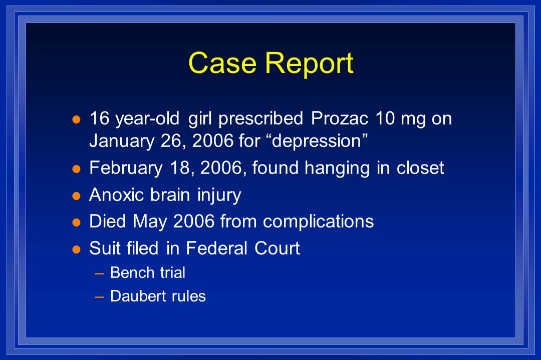 Case Report l 16 year-old girl prescribed Prozac 10 mg on January 26, 2006 for depression l February 18, 2006, found hanging in closet l Anoxic brain injury l Died May 2006 from complications l Suit filed in Federal Court –Bench trial –Daubert rules