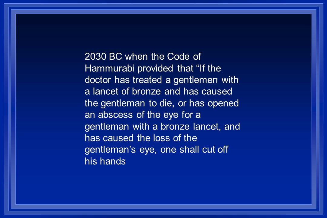 2030 BC when the Code of Hammurabi provided that If the doctor has treated a gentlemen with a lancet of bronze and has caused the gentleman to die, or has opened an abscess of the eye for a gentleman with a bronze lancet, and has caused the loss of the gentlemans eye, one shall cut off his hands