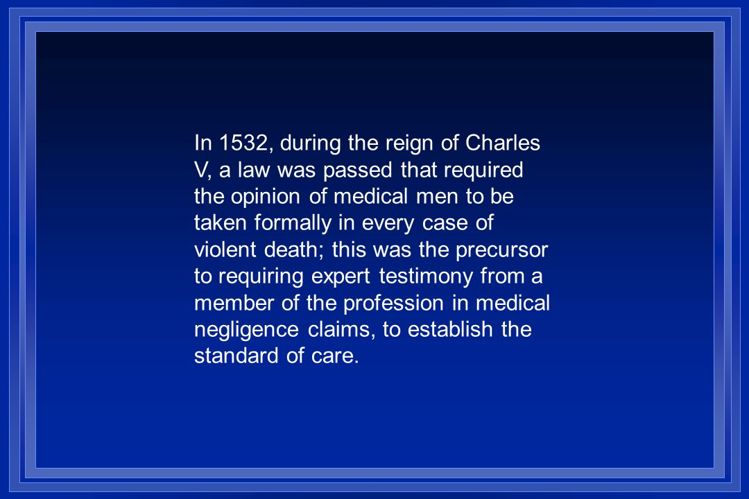 In 1532, during the reign of Charles V, a law was passed that required the opinion of medical men to be taken formally in every case of violent death; this was the precursor to requiring expert testimony from a member of the profession in medical negligence claims, to establish the standard of care.