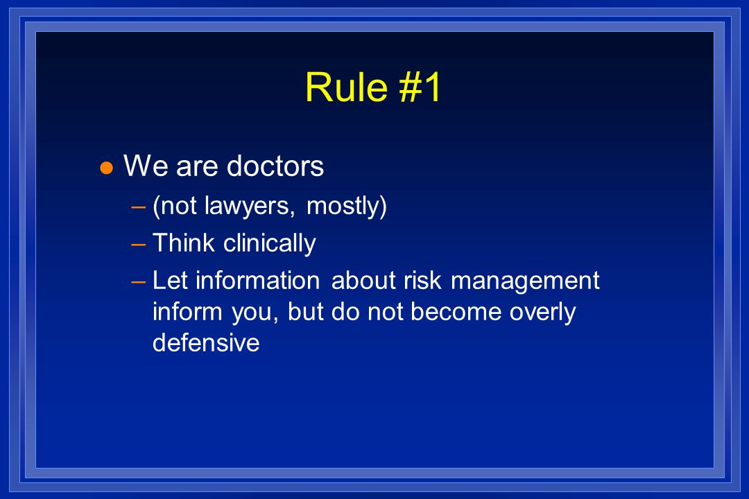 Rule #1 l We are doctors –(not lawyers, mostly) –Think clinically –Let information about risk management inform you, but do not become overly defensive