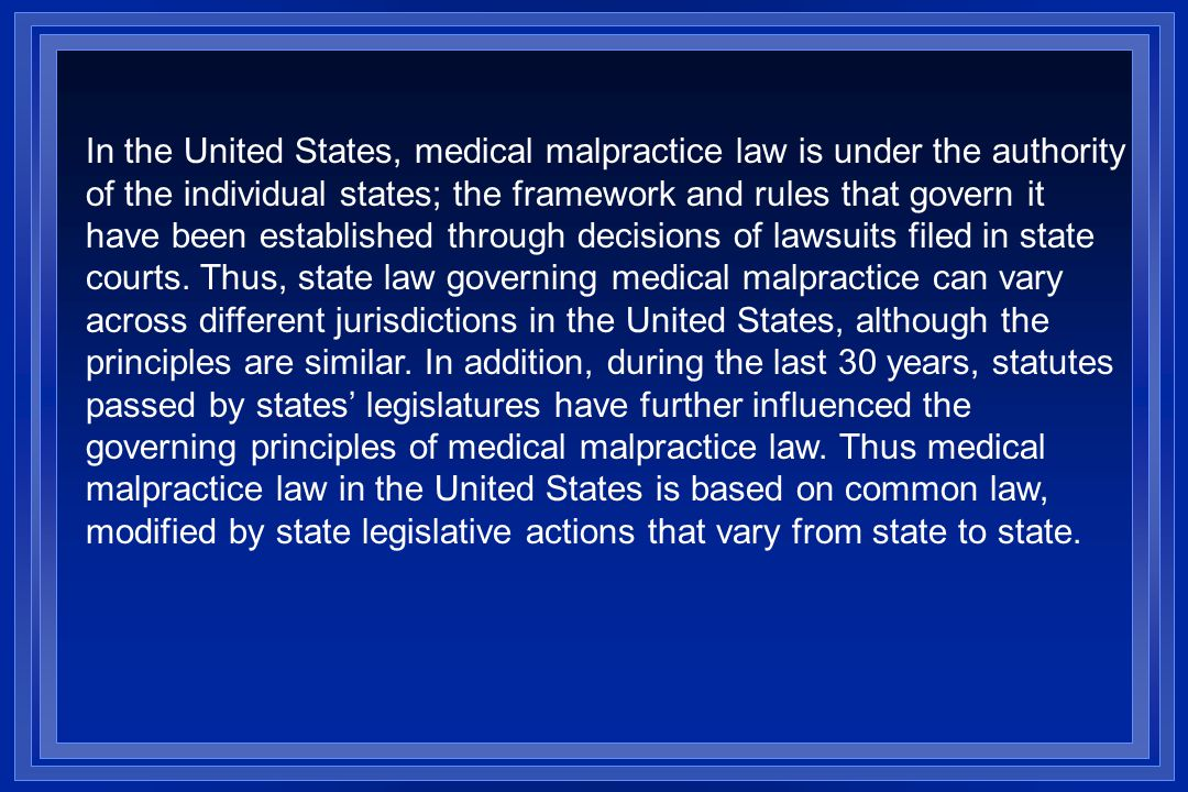 In the United States, medical malpractice law is under the authority of the individual states; the framework and rules that govern it have been established through decisions of lawsuits filed in state courts.