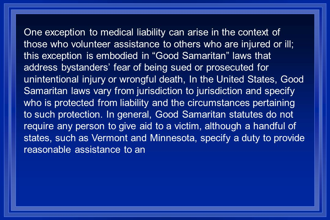 One exception to medical liability can arise in the context of those who volunteer assistance to others who are injured or ill; this exception is embodied in Good Samaritan laws that address bystanders fear of being sued or prosecuted for unintentional injury or wrongful death, In the United States, Good Samaritan laws vary from jurisdiction to jurisdiction and specify who is protected from liability and the circumstances pertaining to such protection.