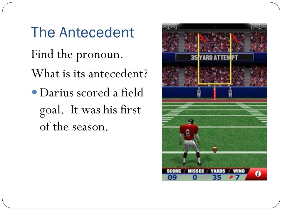 The Antecedent Find the pronoun. What is its antecedent? Darius scored a field goal. It was his first of the season.