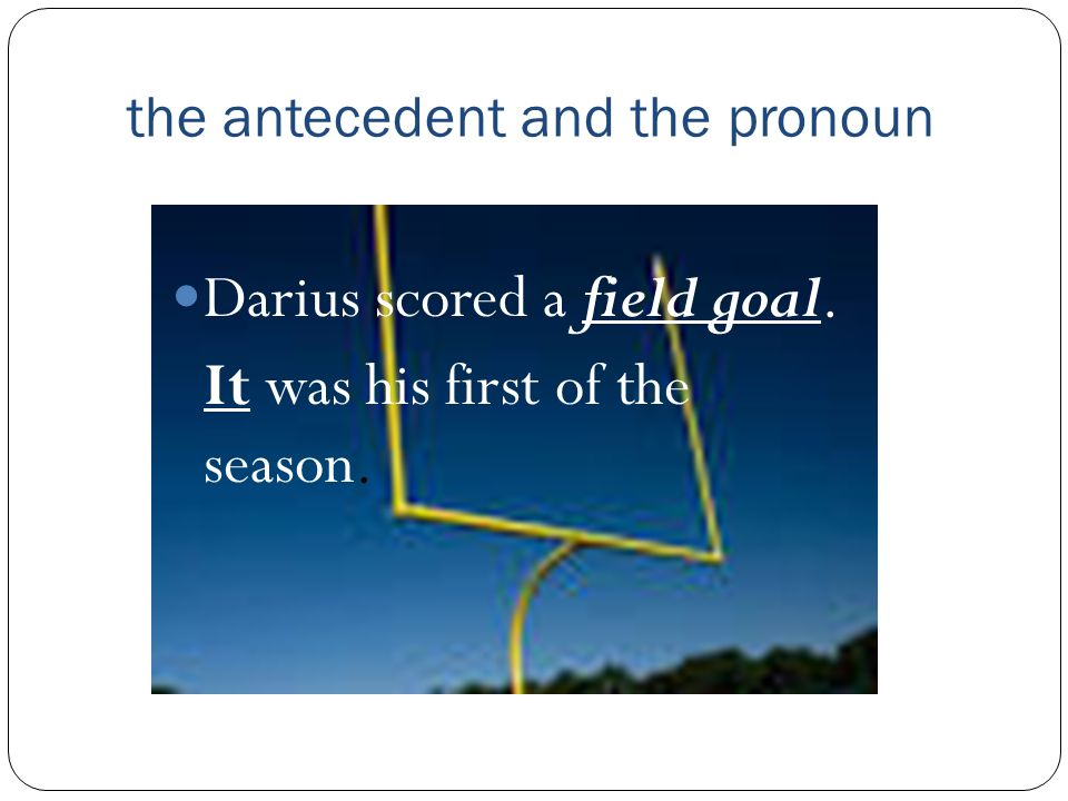 the antecedent and the pronoun Darius scored a field goal. It was his first of the season.
