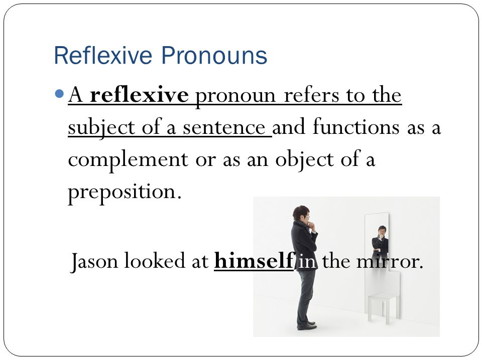 Reflexive Pronouns A reflexive pronoun refers to the subject of a sentence and functions as a complement or as an object of a preposition. Jason looke
