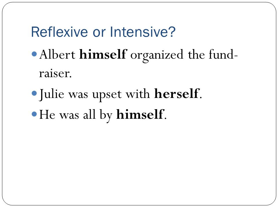 Reflexive or Intensive? Albert himself organized the fund- raiser. Julie was upset with herself. He was all by himself.