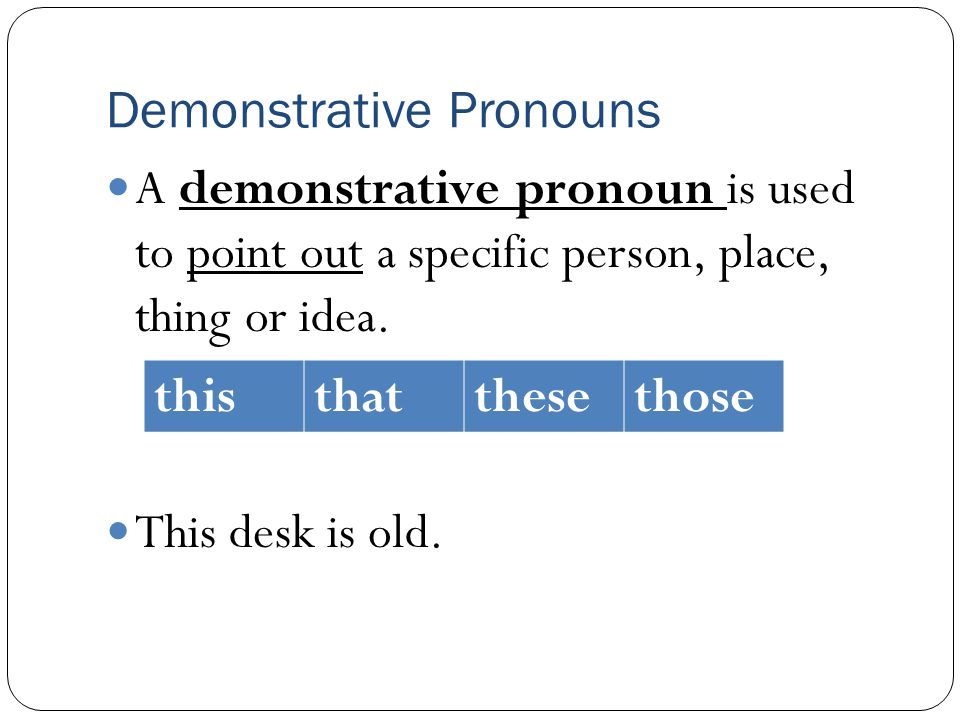 Demonstrative Pronouns A demonstrative pronoun is used to point out a specific person, place, thing or idea. This desk is old. thisthatthesethose