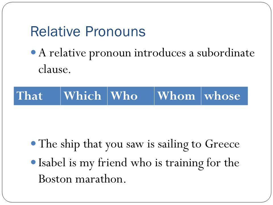 Relative Pronouns A relative pronoun introduces a subordinate clause. The ship that you saw is sailing to Greece Isabel is my friend who is training f