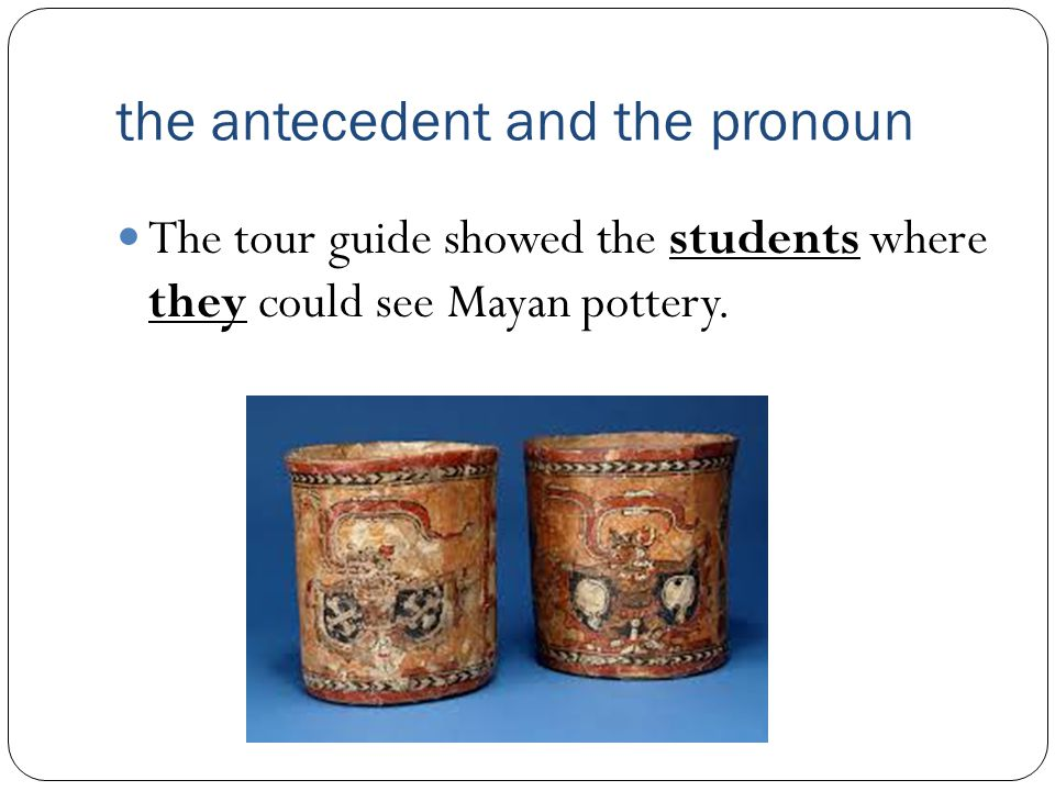 the antecedent and the pronoun The tour guide showed the students where they could see Mayan pottery.