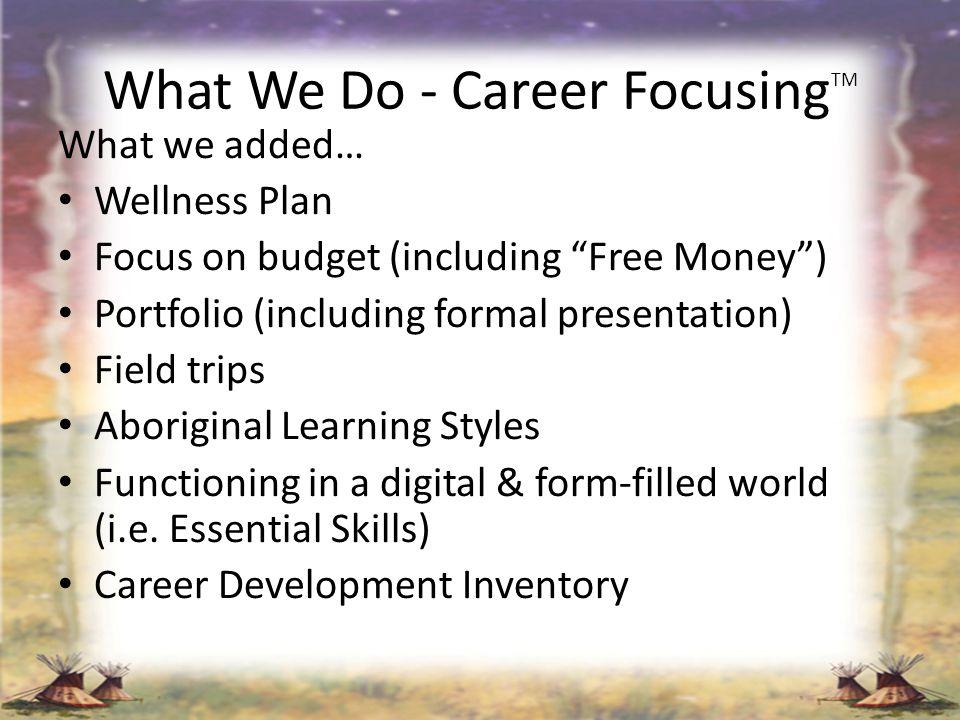 What We Do - Career Focusing TM What we added… Wellness Plan Focus on budget (including Free Money) Portfolio (including formal presentation) Field tr