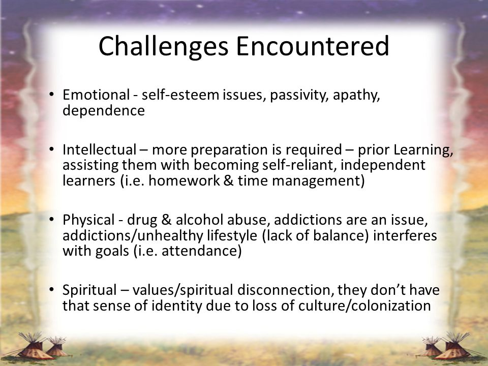 Challenges Encountered Emotional - self-esteem issues, passivity, apathy, dependence Intellectual – more preparation is required – prior Learning, ass