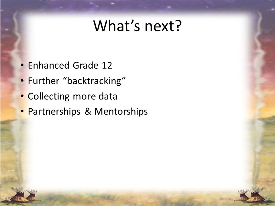 Whats next? Enhanced Grade 12 Further backtracking Collecting more data Partnerships & Mentorships