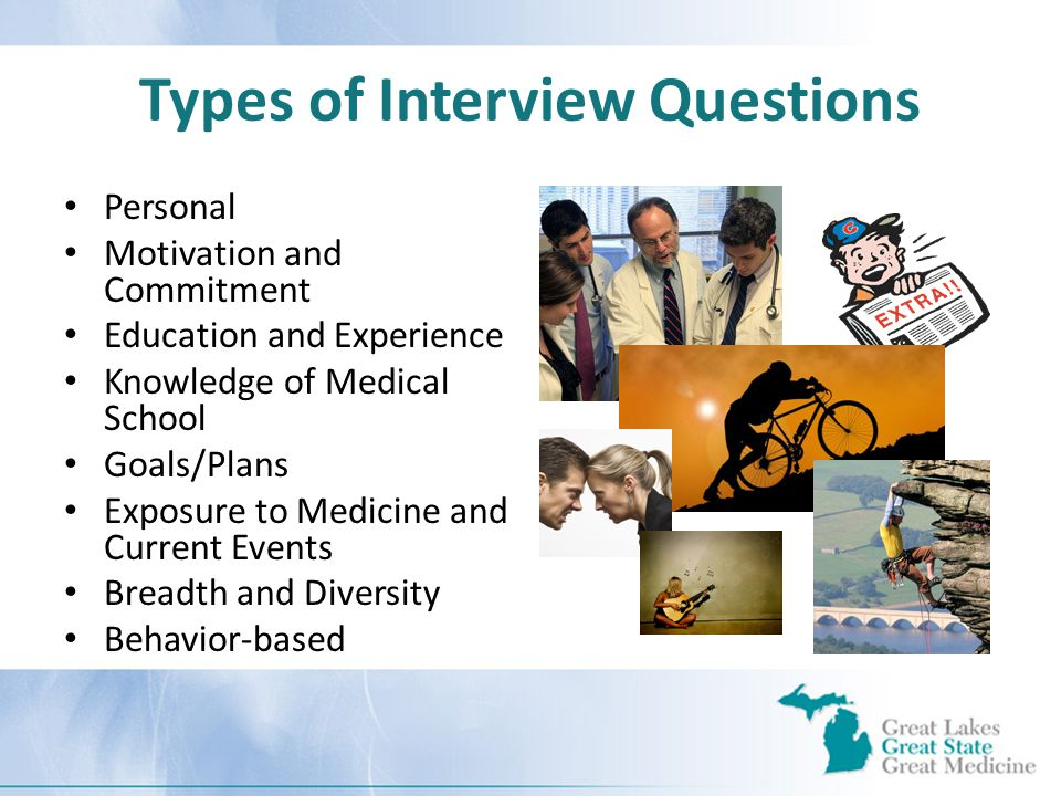 Types of Interview Questions Personal Motivation and Commitment Education and Experience Knowledge of Medical School Goals/Plans Exposure to Medicine and Current Events Breadth and Diversity Behavior-based