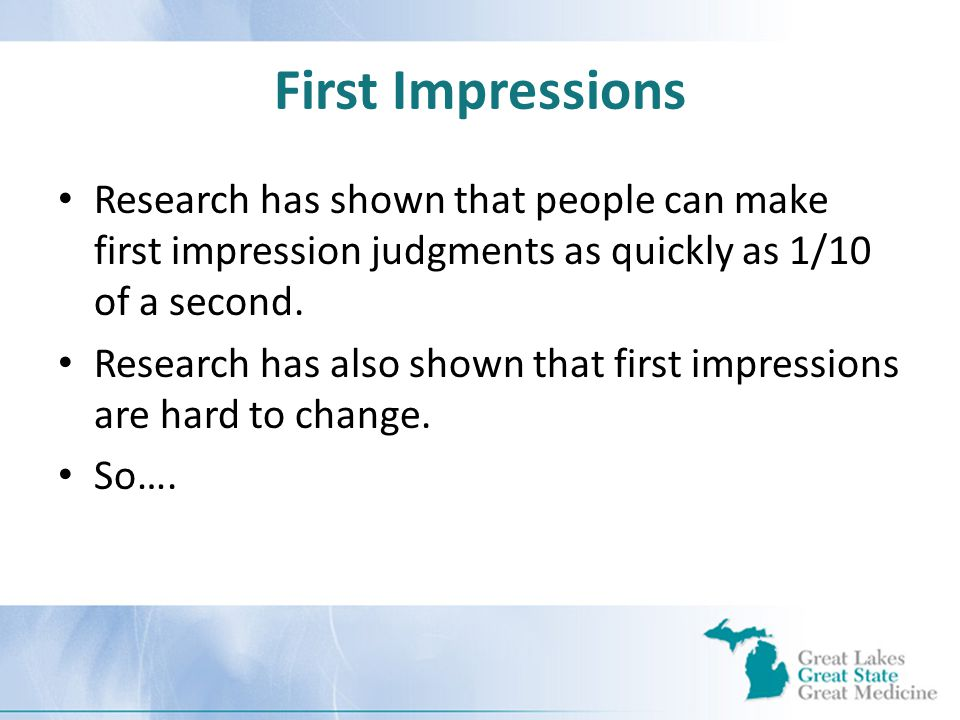 First Impressions Research has shown that people can make first impression judgments as quickly as 1/10 of a second.