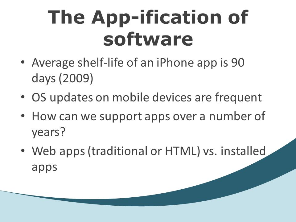 The App-ification of software Average shelf-life of an iPhone app is 90 days (2009) OS updates on mobile devices are frequent How can we support apps over a number of years.