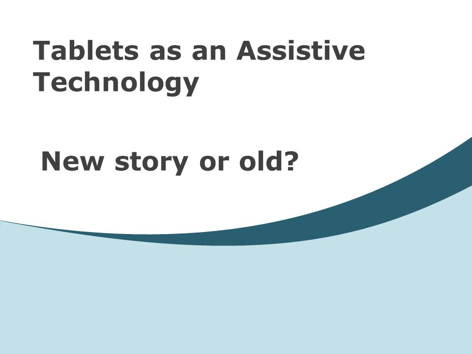 Tablets as an Assistive Technology New story or old