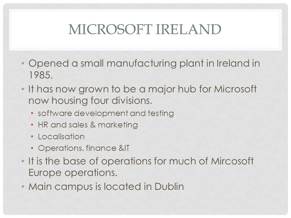 MICROSOFT IRELAND Opened a small manufacturing plant in Ireland in 1985. It has now grown to be a major hub for Microsoft now housing four divisions.