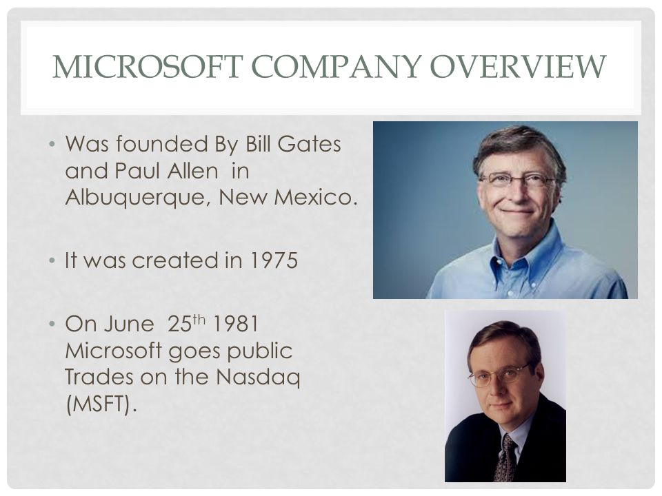 MICROSOFT COMPANY OVERVIEW Was founded By Bill Gates and Paul Allen in Albuquerque, New Mexico. It was created in 1975 On June 25 th 1981 Microsoft go