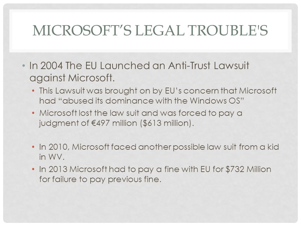 MICROSOFTS LEGAL TROUBLE'S In 2004 The EU Launched an Anti-Trust Lawsuit against Microsoft. This Lawsuit was brought on by EUs concern that Microsoft