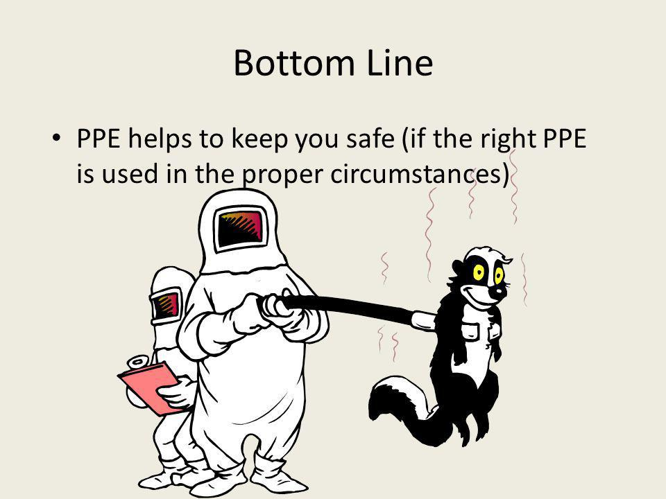 Bottom Line PPE helps to keep you safe (if the right PPE is used in the proper circumstances)