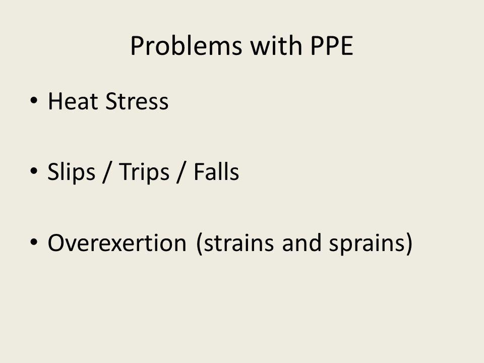 Problems with PPE Heat Stress Slips / Trips / Falls Overexertion (strains and sprains)