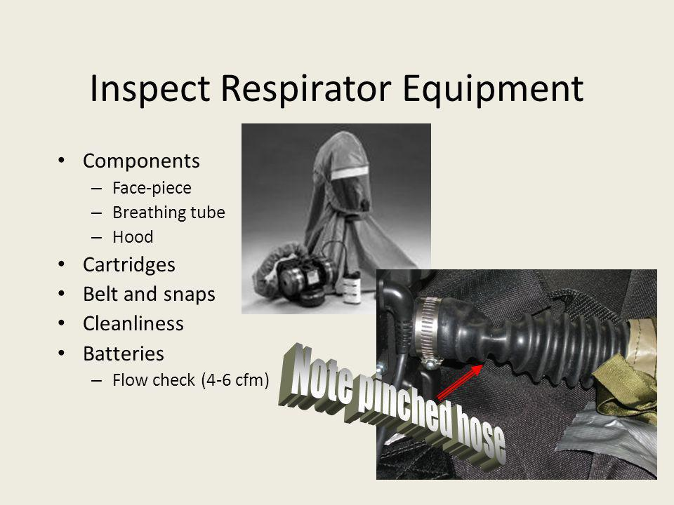 Inspect Respirator Equipment Components – Face-piece – Breathing tube – Hood Cartridges Belt and snaps Cleanliness Batteries – Flow check (4-6 cfm)