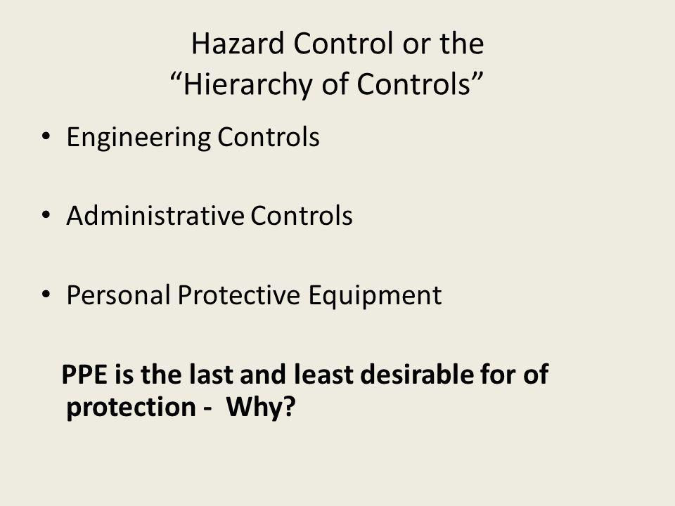 Hazard Control or the Hierarchy of Controls Engineering Controls Administrative Controls Personal Protective Equipment PPE is the last and least desirable for of protection - Why?