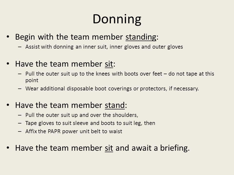 Donning Begin with the team member standing: – Assist with donning an inner suit, inner gloves and outer gloves Have the team member sit: – Pull the outer suit up to the knees with boots over feet – do not tape at this point – Wear additional disposable boot coverings or protectors, if necessary.
