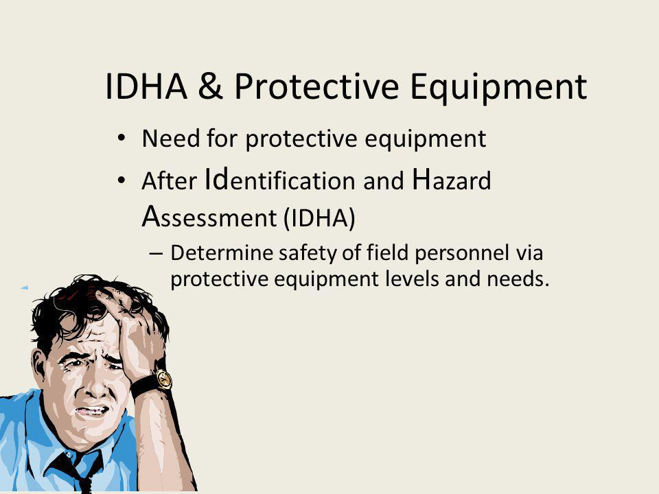 IDHA & Protective Equipment Need for protective equipment After Id entification and H azard A ssessment (IDHA) – Determine safety of field personnel via protective equipment levels and needs.