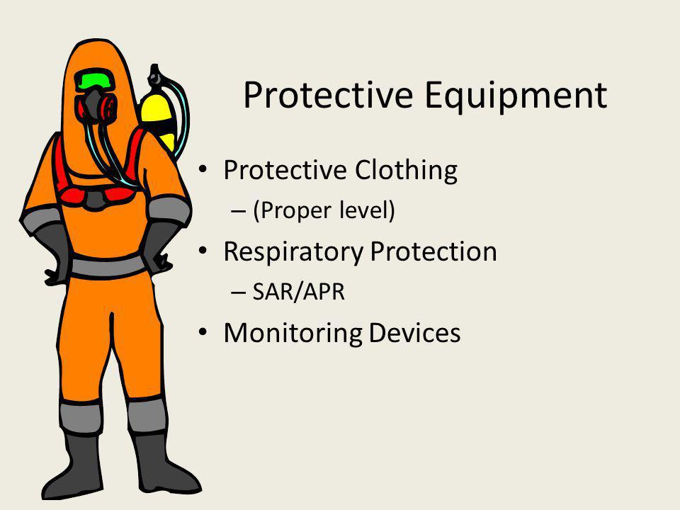 Protective Equipment Protective Clothing – (Proper level) Respiratory Protection – SAR/APR Monitoring Devices