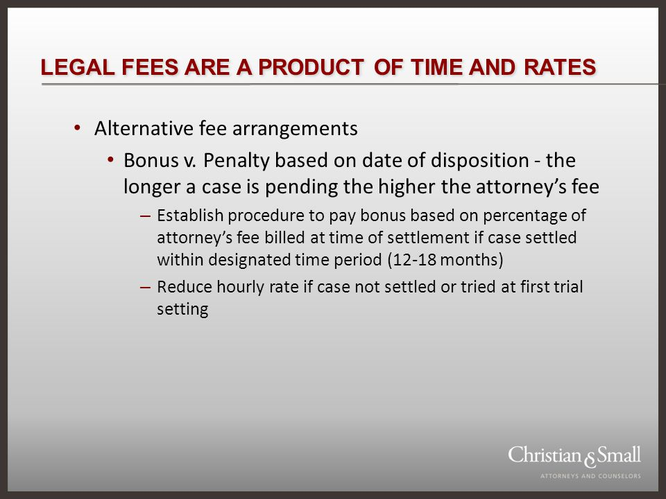 LEGAL FEES ARE A PRODUCT OF TIME AND RATES Alternative fee arrangements Bonus v.