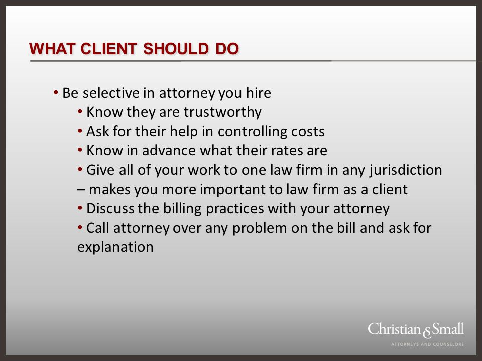 WHAT CLIENT SHOULD DO Be selective in attorney you hire Know they are trustworthy Ask for their help in controlling costs Know in advance what their rates are Give all of your work to one law firm in any jurisdiction – makes you more important to law firm as a client Discuss the billing practices with your attorney Call attorney over any problem on the bill and ask for explanation