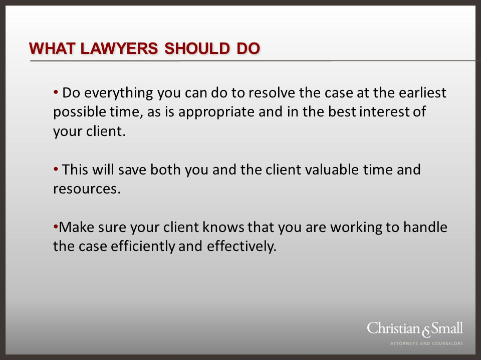WHAT LAWYERS SHOULD DO Do everything you can do to resolve the case at the earliest possible time, as is appropriate and in the best interest of your client.